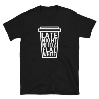 Coffee Lover Late Night, Need a Flat White Unisex T-Shirt 1